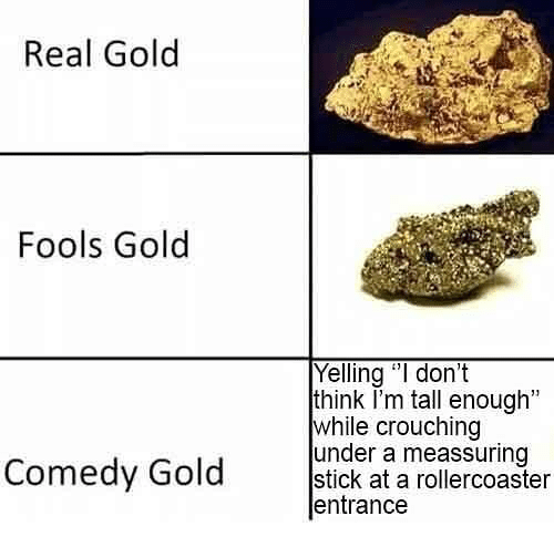 "Dank Memes, Comedy, and Gold: Real Gold  Fools Gold  Yelling ""I don't  think I'm tall enough""  while crouching  under a meassuring  Comedy Gold etiok t anreieronsier  entrance"