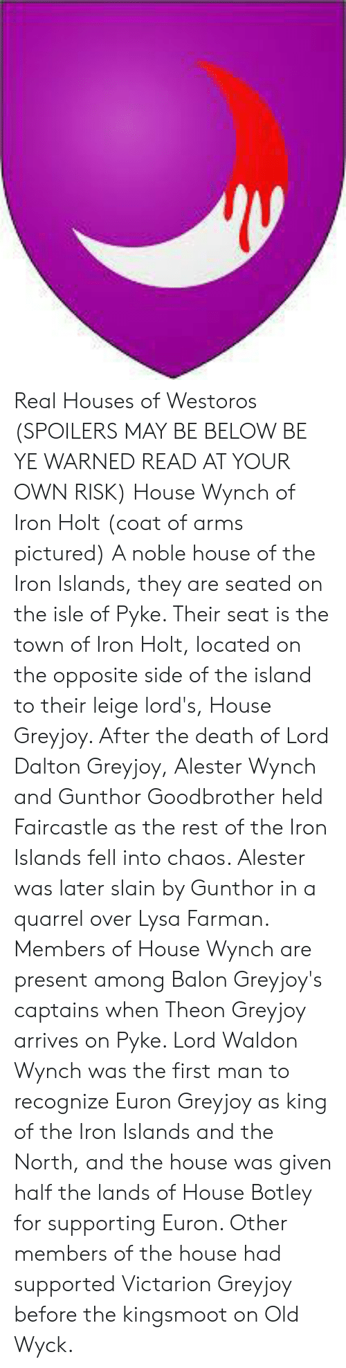 Memes, Death, and House: Real Houses of Westoros (SPOILERS MAY BE BELOW BE YE WARNED READ AT YOUR OWN RISK)  House Wynch of Iron Holt (coat of arms pictured)  A noble house of the Iron Islands, they are seated on the isle of Pyke. Their seat is the town of Iron Holt, located on the opposite side of the island to their leige lord's, House Greyjoy.   After the death of Lord Dalton Greyjoy, Alester Wynch and Gunthor Goodbrother held Faircastle as the rest of the Iron Islands fell into chaos. Alester was later slain by Gunthor in a quarrel over Lysa Farman.   Members of House Wynch are present among Balon Greyjoy's captains when Theon Greyjoy arrives on Pyke. Lord Waldon Wynch was the first man to recognize Euron Greyjoy as king of the Iron Islands and the North, and the house was given half the lands of House Botley for supporting Euron. Other members of the house had supported Victarion Greyjoy before the kingsmoot on Old Wyck.