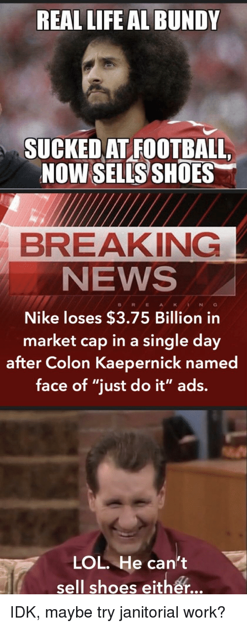 Real Life Al Bundy Suckedat Football Now Sells Shoes Breaking News Nike Loses 375 Billion In Market Cap In A Single Day After Colon Kaepernick Named Face Of Just Do It Ads