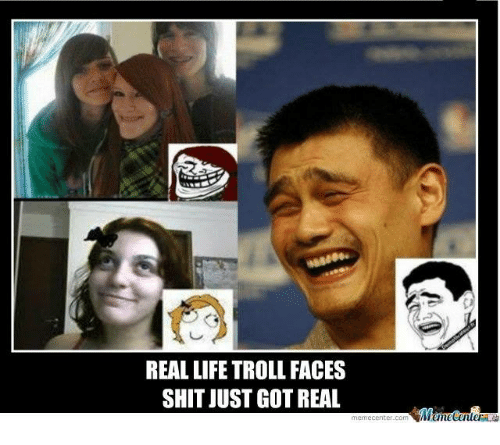 real life troll faces shit just got real meme center 2007944 ✅ 25 best memes about real life troll face real life troll,Real Life Meme