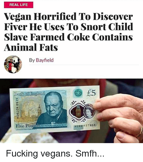 Fucking, Life, and Memes: REAL LIFE  Vegan Horrified To Discover  Fiver He Uses To Snort Child  Slave Farmed Coke Contains  Animal Fats  By Bayfield  rn  AE50627904 Fucking vegans. Smfh...