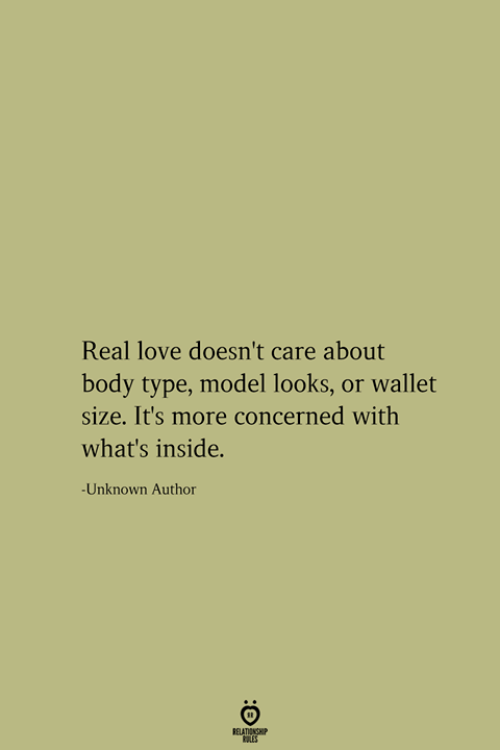 Love, Body Type, and Unknown: Real love doesn't care about  body type, model looks, or wallet  size. It's more concerned with  what's inside.  -Unknown Author  RELATIONSHIP  LES