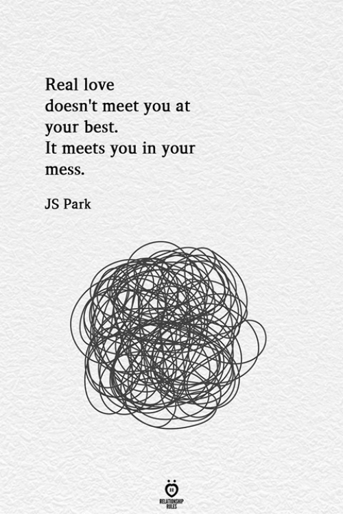 Love, Best, and Park: Real love  doesn't meet you at  your best.  It meets you in your  mess.  JS Park
