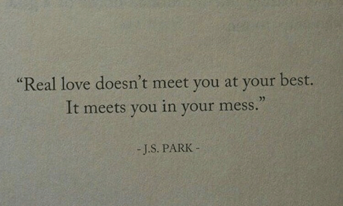 Love, Best, and You: Real love doesn't meet you at your best  It meets you in your mess  Cc  25  -J.S. PARIK