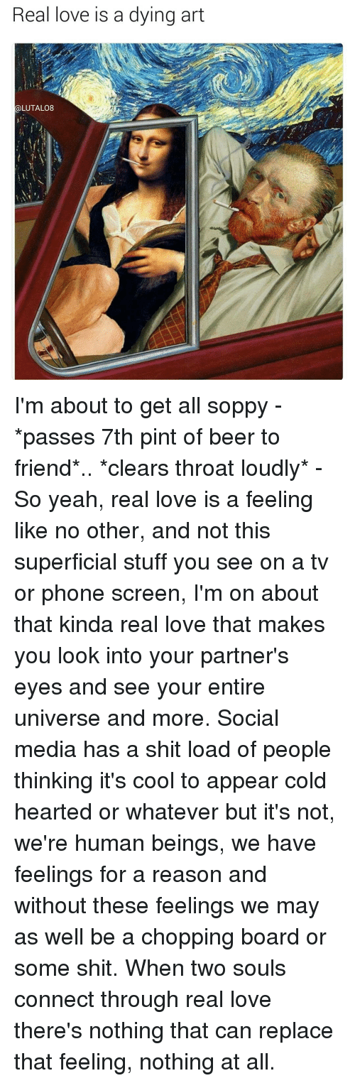 Beer, Love, and Memes: Real love is a dying art  LUTALO8 I'm about to get all soppy - *passes 7th pint of beer to friend*.. *clears throat loudly* - So yeah, real love is a feeling like no other, and not this superficial stuff you see on a tv or phone screen, I'm on about that kinda real love that makes you look into your partner's eyes and see your entire universe and more. Social media has a shit load of people thinking it's cool to appear cold hearted or whatever but it's not, we're human beings, we have feelings for a reason and without these feelings we may as well be a chopping board or some shit. When two souls connect through real love there's nothing that can replace that feeling, nothing at all.