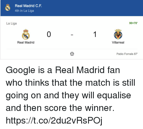 "Google, Memes, and Real Madrid: Real Madrid C.F  4th in La Liga  La Liga  90+70""  0  Real Madrid  Villarreal  Pablo Fornals 87 Google is a Real Madrid fan who thinks that the match is still going on and they will equalise and then score the winner. https://t.co/2du2vRsPOj"