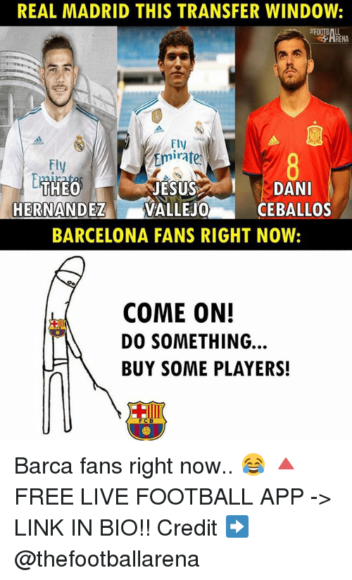 Barcelona, Football, and Memes: REAL MADRID THIS TRANSFER WINDOW:  Fly  Emirate  Fly  JESUSDAN  HERNANDEZVALLEJO  CEBALLOS  BARCELONA FANS RIGHT NOW:  COME ON!  DO SOMETHING  BUY SOME PLAYERS!  FCB Barca fans right now.. 😂 🔺FREE LIVE FOOTBALL APP -> LINK IN BIO!! Credit ➡️ @thefootballarena