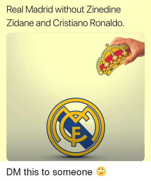 Cristiano Ronaldo, Memes, and Real Madrid: Real Madrid without Zinedine  Zidane and Cristiano Ronaldo DM this to someone 🙄