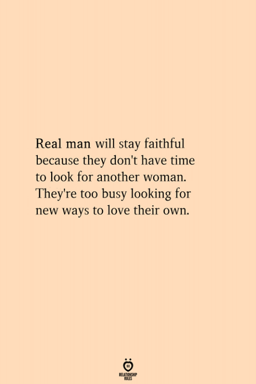 Love, Time, and Another: Real man will tay faithful  because they don't have time  to look for another woman.  They're too busy looking for  new ways to love their own.