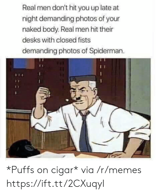 Memes, Naked, and Spiderman: Real men don't hit you up late at  night demanding photos of your  naked body. Real men hit their  desks with closed fists  demanding photos of Spiderman *Puffs on cigar* via /r/memes https://ift.tt/2CXuqyI