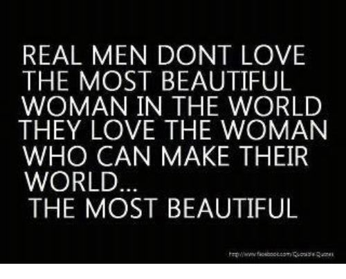 Beautiful, Love, and Memes: REAL MEN DONT LOVE  THE MOST BEAUTIFUL  WOMAN IN THE WORLD  THEY LOVE THE WOMAN  WHO CAN MAKE THEIR  WORLD  THE MOST BEAUTIFUL