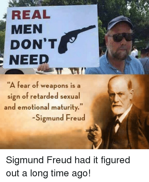 """Memes, Retarded, and Sigmund Freud: REAL  MEN  DON'T  NEED  A fear of weapons is a  sign of retarded sexual  and emotional maturity.""""  -Sigmund Freud Sigmund Freud had it figured out a long time ago!"""
