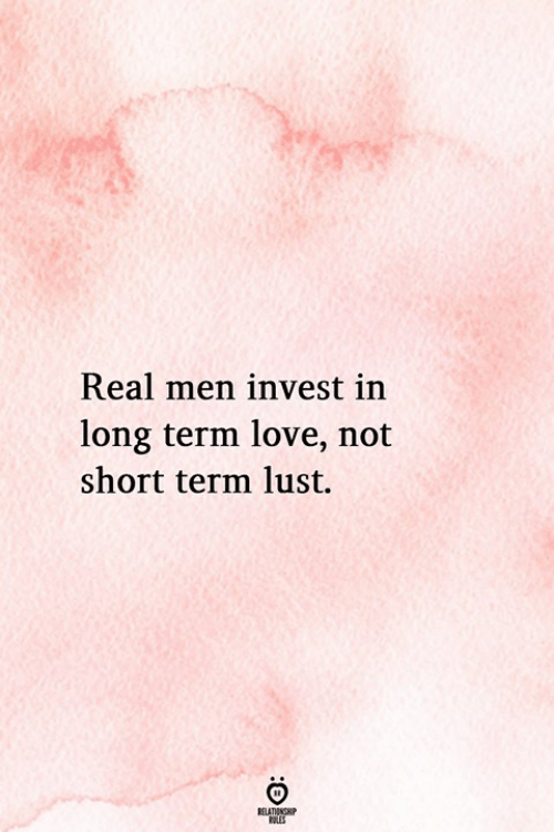 Love, Invest, and Lust: Real men invest in  long term love, not  short term lust.  RELATIONGHP