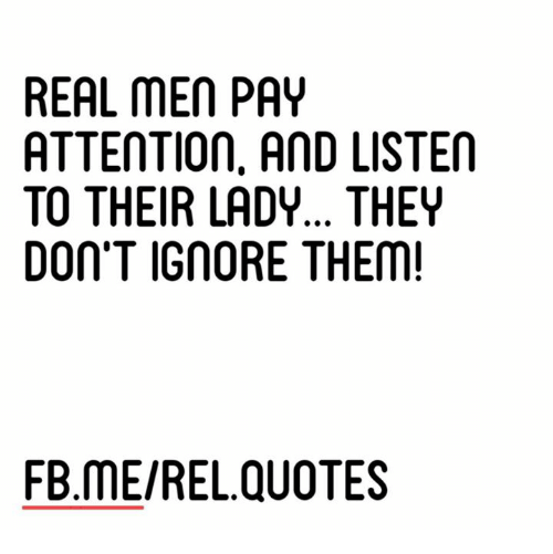 Real Men Pay Attention And Listen To Their Lady They Dont Igmore