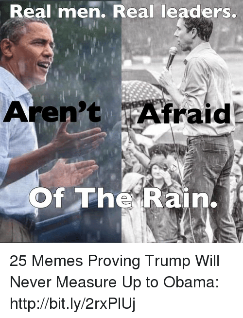 Memes, Obama, and Http: Real men. Real leaders  Aren't Afraid  Of The Rain. 25 Memes Proving Trump Will Never Measure Up to Obama: http://bit.ly/2rxPlUj