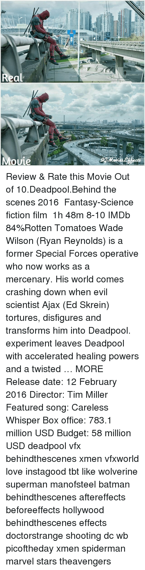 Batman, Love, and Memes: Real  Mouie  ects Review & Rate this Movie Out of 10.Deadpool.Behind the scenes 2016 ‧ Fantasy-Science fiction film ‧ 1h 48m 8-10 IMDb 84%Rotten Tomatoes Wade Wilson (Ryan Reynolds) is a former Special Forces operative who now works as a mercenary. His world comes crashing down when evil scientist Ajax (Ed Skrein) tortures, disfigures and transforms him into Deadpool. experiment leaves Deadpool with accelerated healing powers and a twisted … MORE Release date: 12 February 2016 Director: Tim Miller Featured song: Careless Whisper Box office: 783.1 million USD Budget: 58 million USD deadpool vfx behindthescenes xmen vfxworld love instagood tbt like wolverine superman manofsteel batman behindthescenes aftereffects beforeeffects hollywood behindthescenes effects doctorstrange shooting dc wb picoftheday xmen spiderman marvel stars theavengers