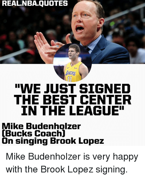 "Nba, Singing, and Best: REAL.NBA.QUOTES  AKERS  ""WE JUST SIGNED  THE BEST CENTER  IN THE LEAGUE""  Mike Budenholzer  (Bucks Coach]  On singing Brook Lopez Mike Budenholzer is very happy with the Brook Lopez signing."