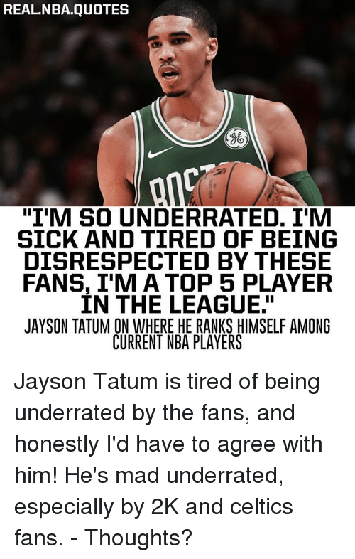 "Nba, Celtics, and Quotes: REAL.NBA.QUOTES  ""I'M SO UNDERRATED. I'M  SICK AND TIRED OF BEING  DISRESPECTED BY THESE  FANS, I'M A TOP 5 PLAYER  IN THE LEAGUE.""  JAYSON TATUM ON WHERE HE RANKS HIMSELF AMONG  CURRENT NBA PLAYERS Jayson Tatum is tired of being underrated by the fans, and honestly I'd have to agree with him! He's mad underrated, especially by 2K and celtics fans. - Thoughts?"