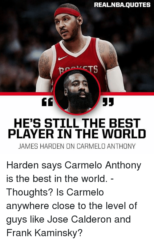 Carmelo Anthony, James Harden, and Nba: REAL.NBA.QUOTES  TS  HE'S STILL THE BEST  PLAYER IN THE WORLD  JAMES HARDEN ON CARMELO ANTHONY Harden says Carmelo Anthony is the best in the world. - Thoughts? Is Carmelo anywhere close to the level of guys like Jose Calderon and Frank Kaminsky?