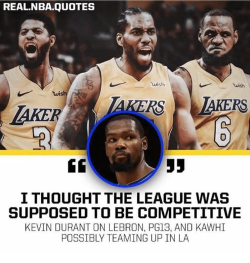 Kevin Durant, Nba, and Lebron: REAL.NBA.QUOTES  wish  wis  AKERSTAKERS  I THOUGHT THE LEAGUE WAS  SUPPOSED TO BE COMPETITIVE  KEVIN DURANT ON LEBRON, PG13, AND KAWHI  POSSIBLY TEAMING UP IN LA