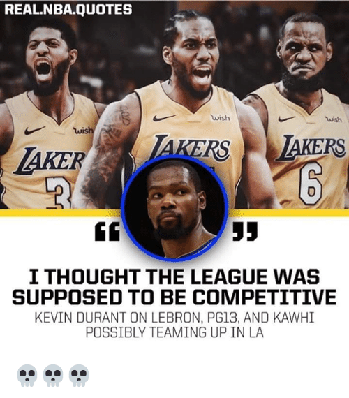 Kevin Durant, Nba, and Lebron: REAL.NBA.QUOTES  wish  wish  wis  AKER  AKERS TAKERS  I THOUGHT THE LEAGUE WAS  SUPPOSED TO BE COMPETITIVE  KEVIN DURANT ON LEBRON, PG13, AND KAWHI  POSSIBLY TEAMING UP IN LA 💀💀💀