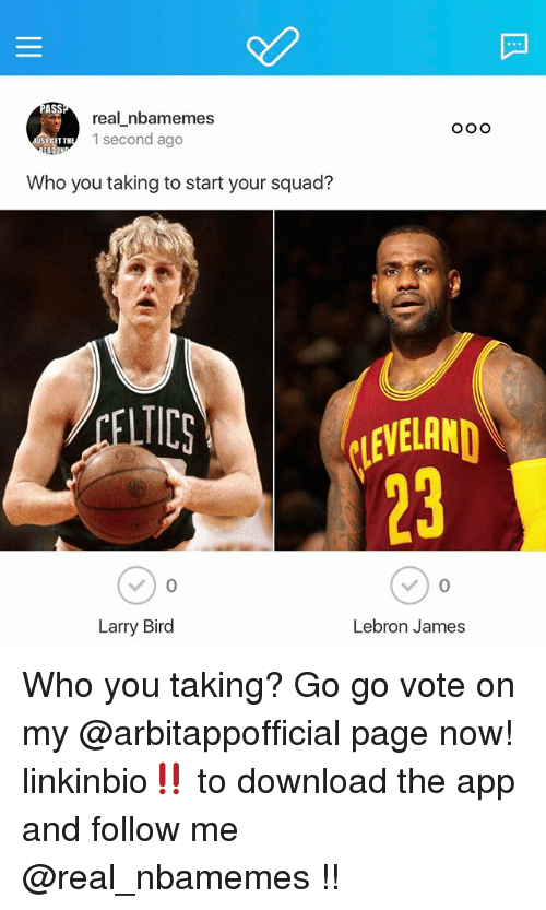 LeBron James, Nba, and Squad: real nbamemes  1 second ago  ST GET TH  BOU  Who you taking to start your squad?  ICS  Larry Bird  Lebron James Who you taking? Go go vote on my @arbitappofficial page now! linkinbio‼️ to download the app and follow me @real_nbamemes !!