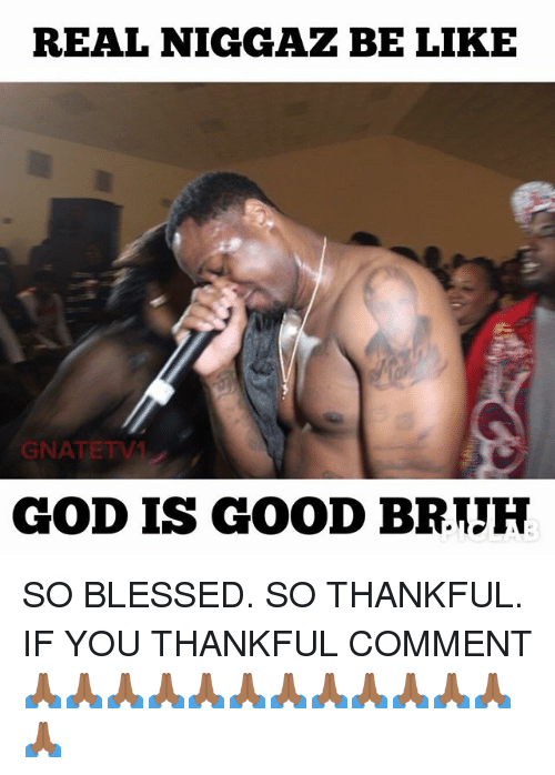Be Like, Blessed, and God: REAL NIGGAZ BE LIKE  GNATETV  GOD IS GOOD BRTJH SO BLESSED. SO THANKFUL. IF YOU THANKFUL COMMENT 🙏🏾🙏🏾🙏🏾🙏🏾🙏🏾🙏🏾🙏🏾🙏🏾🙏🏾🙏🏾🙏🏾🙏🏾🙏🏾