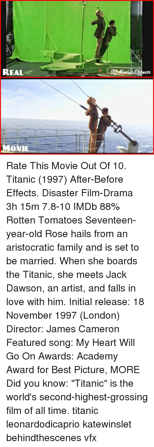 "Family, Love, and Memes: REAL  OVI Rate This Movie Out Of 10. Titanic (1997) ‧After-Before Effects. Disaster Film-Drama ‧ 3h 15m 7.8-10 IMDb 88% Rotten Tomatoes Seventeen-year-old Rose hails from an aristocratic family and is set to be married. When she boards the Titanic, she meets Jack Dawson, an artist, and falls in love with him. Initial release: 18 November 1997 (London) Director: James Cameron Featured song: My Heart Will Go On Awards: Academy Award for Best Picture, MORE Did you know: ""Titanic"" is the world's second-highest-grossing film of all time. titanic leonardodicaprio katewinslet behindthescenes vfx"
