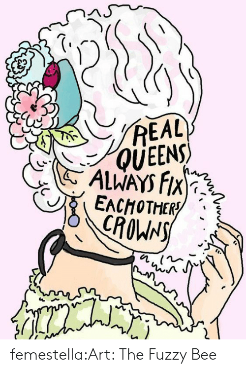 Target, Tumblr, and Blog: REAL  QUEENS  ALWAYS FIX  EACHOTHER  CROWNS femestella:Art: The Fuzzy Bee