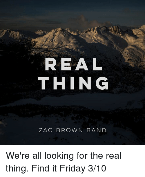 It's Friday, Memes, and 🤖: REAL  THING  ZAC BROWN BAND We're all looking for the real thing. Find it Friday 3/10