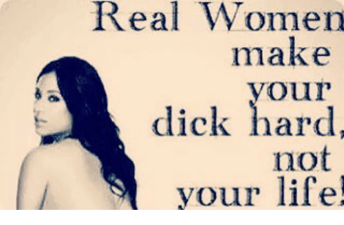 25 Best Memes About Real Women Make Your Dick Hard Not -6998