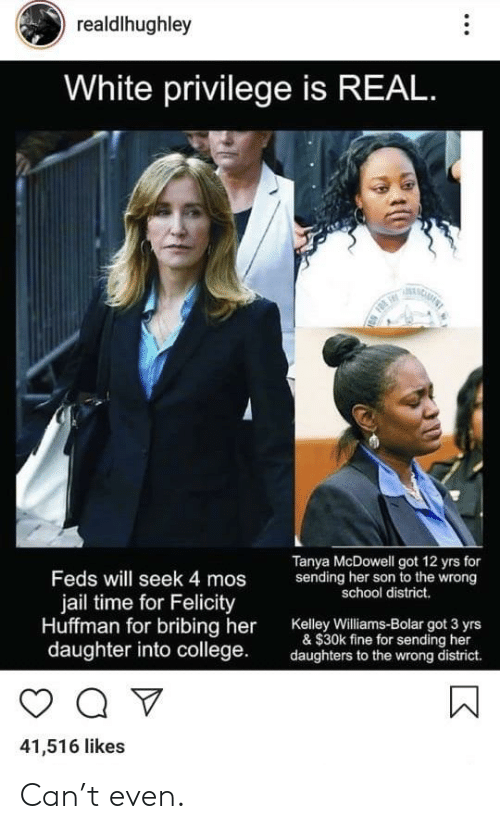 College, Jail, and School: realdlhughley  White privilege is REAL  Tanya McDowell got 12 yrs for  Feds will seek 4 mos  jail time for Felicity  Huffman for bribing her Kaley wiams-Bolar ot 3 yrs  sending her son to the wrong  school district.  & $30k fine for sending her  daughter into college  daughters to the wrong district.  41,516 likes Can't even.