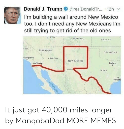 Dank, Memes, and Target: @realDonald T... 12h  Donald J. Trump  I'm building a wall around New Mexico  too. I don't need any New Mexicans I'm  still trying to get rid of the old ones  UTAH  COLORADO  KANSAS  RNIA  OLas Vegas  OKLAHOMA  s Angeles  ARIZONA  NEW MEXICO  San Diego  Dallas  TEXAS  Houstc  Gull of Cafom It just got 40,000 miles longer by ManqobaDad MORE MEMES