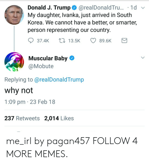 Dank, Memes, and Reddit: @realDonald Tru... 1d  My daughter, Ivanka, just arrived in South  Korea. We cannot have a better, or smarter,  Donald J. Trump  person representing our country.  L13.5K  37.4K  89.6K  Muscular Baby  @Mobute  Replying to @realDonaldTrump  why not  1:09 pm 23 Feb 18  237 Retweets 2,014 Likes me_irl by pagan457 FOLLOW 4 MORE MEMES.
