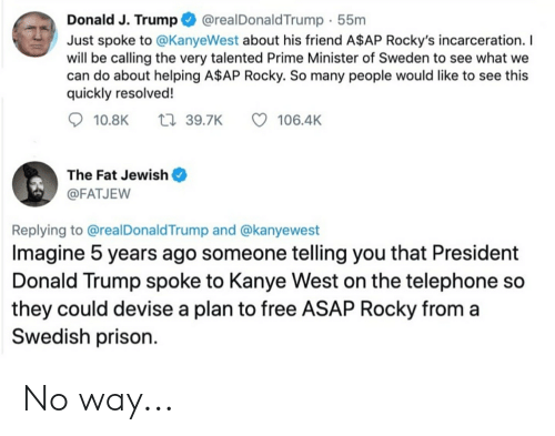 A$AP Rocky, Donald Trump, and Kanye: @realDonaldTrump 55m  Donald J. Trump  Just spoke to @KanyeWest about his friend A$AP Rocky's incarceration. I  will be calling the very talented Prime Minister of Sweden to see what we  can do about helping A$AP Rocky. So many people would like to see this  quickly resolved!  t 39.7K  106.4K  10.8K  The Fat Jewish  @FATJEW  Replying to @realDonaldTrump and @kanyewest  Imagine 5 years ago someone telling you that President  Donald Trump spoke to Kanye West on the telephone so  they could devise a plan to free ASAP Rocky from a  Swedish prison No way...