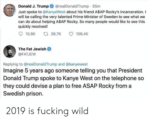 A$AP Rocky, Donald Trump, and Fucking: @realDonaldTrump 55m  Donald J. Trump  Just spoke to @KanyeWest about his friend A$AP Rocky's incarceration. I  will be calling the very talented Prime Minister of Sweden to see what we  can do about helping A$AP Rocky. So many people would like to see this  quickly resolved!  t 39.7K  10.8K  106.4K  The Fat Jewish  @FATJEW  Replying to @realDonaldTrump and @kanyewest  Imagine 5 years ago someone telling you that President  Donald Trump spoke to Kanye West on the telephone so  they could devise a plan to free ASAP Rocky from a  Swedish prison 2019 is fucking wild