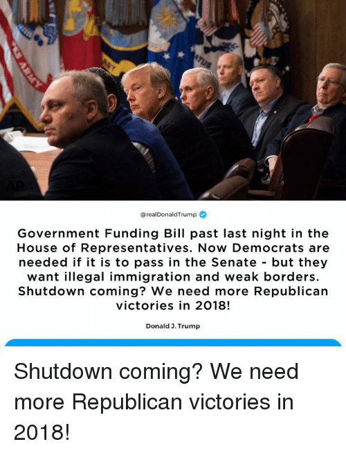 House, Immigration, and Trump: @realDonaldTrump  Government Funding Bill past last night in the  House of Representatives. Now Democrats are  needed if it is to pass in the Senate - but they  want illegal immigration and weak borders  Shutdown coming? We need more Republican  victories in 2018!  Donald 3. Trump Shutdown coming? We need more Republican victories in 2018!