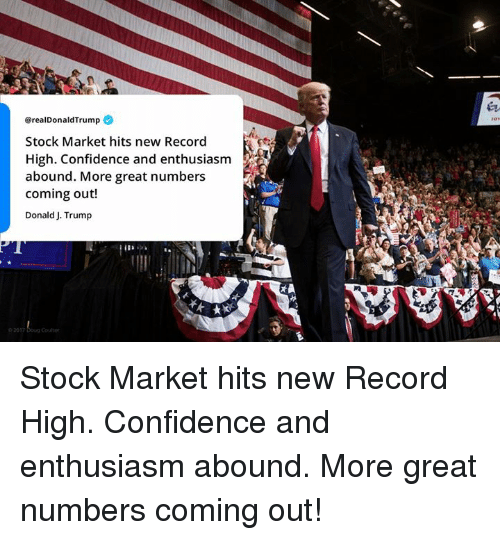 Confidence, Record, and Stock Market: @realDonaldTrump  Stock Market hits new Record  High. Confidence and enthusiasm  abound. More great numbers  coming out!  Donald J. Trump  2017 Boug Coutter Stock Market hits new Record High. Confidence and enthusiasm abound. More great numbers coming out!