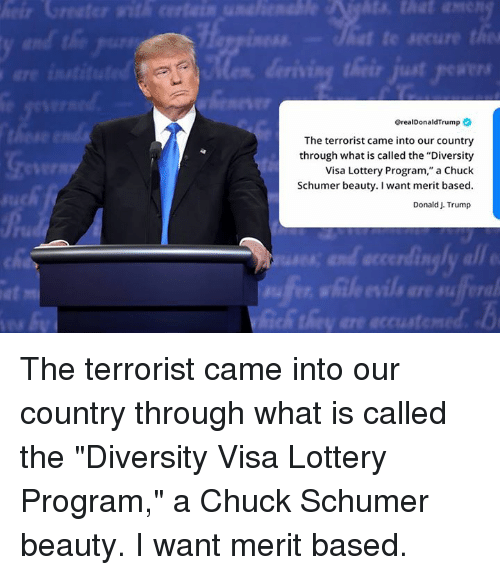 """Lottery, Trump, and What Is: @realDonaldTrump  The terrorist came into our country  through what is called the """"Diversity  Visa Lottery Program,"""" a Chuck  Schumer beauty. I want merit based  Donald J. Trump  IR  at  fe The terrorist came into our country through what is called the """"Diversity Visa Lottery Program,"""" a Chuck Schumer beauty. I want merit based."""