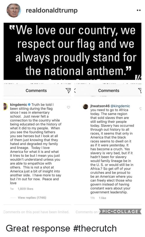 "Africa, America, and Bad: realdonaldtrump  We love our country, we  respect our flag and we  always proudly stand for  the national anthem""  Comments  Comments  kingdemic # Truth be told I  been sitting during the flag  since I was in elementary  school. Just never felt a  connection to the country while  being educated on the history of  what it did to my people. When  you see the founding fathers  you see heroes but I look at all  of them just knowing that they  hated and degraded my family  and lineage. Today I love  America for what it is and what  it tries to be but I mean you just  wouldn't understand unless you  are able to empathize with  others. This is not a shot at  America just a bit of insight into  another side. I have more to say  but i'm out for now. Peace and  love  jhwatson46 @kingdemic  you need to go to Africa  today. The same region  that sold slaves then are  still selling their people  today. Slavery has occurred  through out history to all  races, it seems that only in  America that the black  races seems to dwell on it  as if it were yesterday. It  has become a cruch. Yes  slavery is very bad, but if it  hadn't been for slavery  would family lineage be in  the U. S. or would still be in  Africa.? So get off of your  crutches and be proud to  be an American where you  can freely elect those who  govern instead of having  constant wars about your  government leadership  11h 1 like  1w 1,809 likes  View replies (1746)  Comments on this post have been limited. Comments on tP  PIC COLLAGE"
