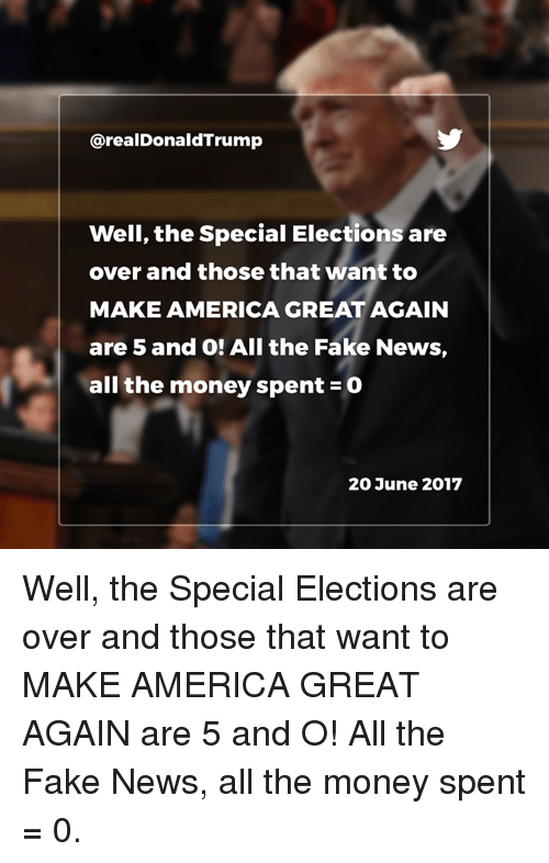 America, Fake, and Money: @realDonaldTrump  Well, the Special Elections are  over and those that want to  MAKE AMERICA GREAT AGAIN  are 5 and O! All the Fake News,  all the money spent-0  20 June 2017 Well, the Special Elections are over and those that want to MAKE AMERICA GREAT AGAIN are 5 and O! All the Fake News, all the money spent = 0.