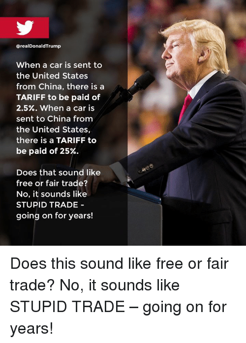 China, Free, and United: @realDonaldTrump  When a car is sent to  the United States  from China, there is a  TARIFF to be paid of  2.5%. when a car is  sent to China from  the United States,  there is a TARIFF to  be paid of 25%.  Does that sound like  free or fair trade?  No, it sounds like  STUPID TRADE  going on for years! Does this sound like free or fair trade? No, it sounds like STUPID TRADE – going on for years!