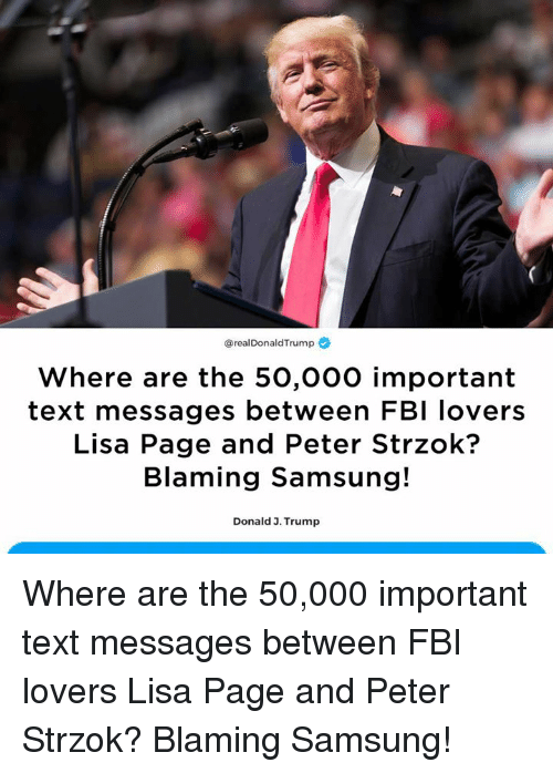 Fbi, Samsung, and Text: @realDonaldTrump  Where are the 50,000 important  text messages between FBI lovers  Lisa Page and Peter Strzok?  Blaming Samsung!  Donald 3. Trump Where are the 50,000 important text messages between FBI lovers Lisa Page and Peter Strzok?  Blaming Samsung!
