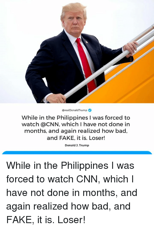 Bad, cnn.com, and Fake: @realDonaldTrump  While in the Philippines I was forced to  watch @CNN, which I have not done in  months, and again realized how bad,  and FAKE, it is. Loser!  Donald 3. Trump While in the Philippines I was forced to watch CNN, which I have not done in months, and again realized how bad, and FAKE, it is. Loser!