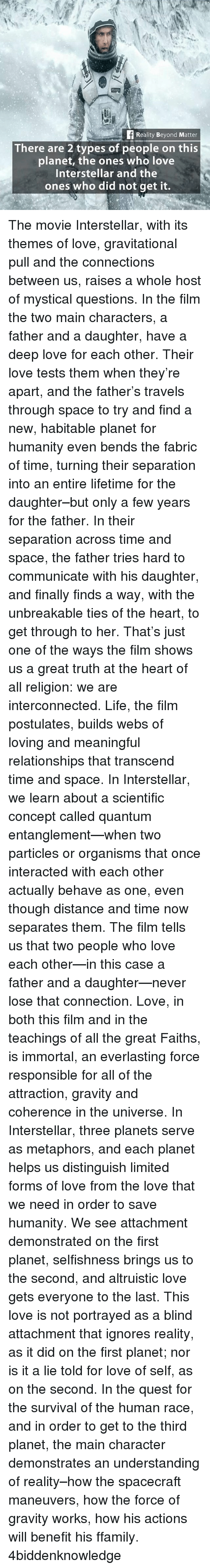Interstellar, Life, and Love: Reality Beyond Matter  There are 2 types of people on this  planet, the ones who love  Interstellar and the  ones who did not get it. The movie Interstellar, with its themes of love, gravitational pull and the connections between us, raises a whole host of mystical questions. In the film the two main characters, a father and a daughter, have a deep love for each other. Their love tests them when they're apart, and the father's travels through space to try and find a new, habitable planet for humanity even bends the fabric of time, turning their separation into an entire lifetime for the daughter–but only a few years for the father. In their separation across time and space, the father tries hard to communicate with his daughter, and finally finds a way, with the unbreakable ties of the heart, to get through to her. That's just one of the ways the film shows us a great truth at the heart of all religion: we are interconnected. Life, the film postulates, builds webs of loving and meaningful relationships that transcend time and space. In Interstellar, we learn about a scientific concept called quantum entanglement—when two particles or organisms that once interacted with each other actually behave as one, even though distance and time now separates them. The film tells us that two people who love each other—in this case a father and a daughter—never lose that connection. Love, in both this film and in the teachings of all the great Faiths, is immortal, an everlasting force responsible for all of the attraction, gravity and coherence in the universe. In Interstellar, three planets serve as metaphors, and each planet helps us distinguish limited forms of love from the love that we need in order to save humanity. We see attachment demonstrated on the first planet, selfishness brings us to the second, and altruistic love gets everyone to the last. This love is not portrayed as a blind attachment that ignores reality, as it did on the first pl