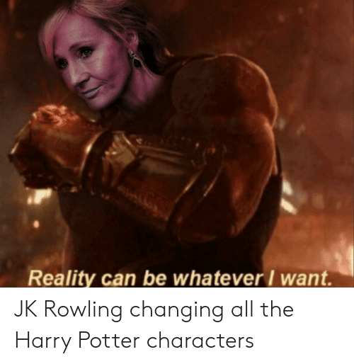 Reality Can Be Whatever I Want JK Rowling Changing All the