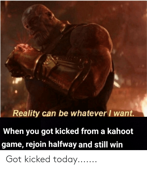 Kahoot, Reddit, and Game: Reality can be whatever I want  When you got kicked from a kahoot  game, rejoin halfway and still win Got kicked today.......