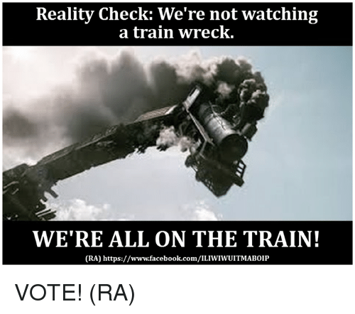 reality check were not watching a train wreck were all 5990162 reality check we're not watching a train wreck we're all on the