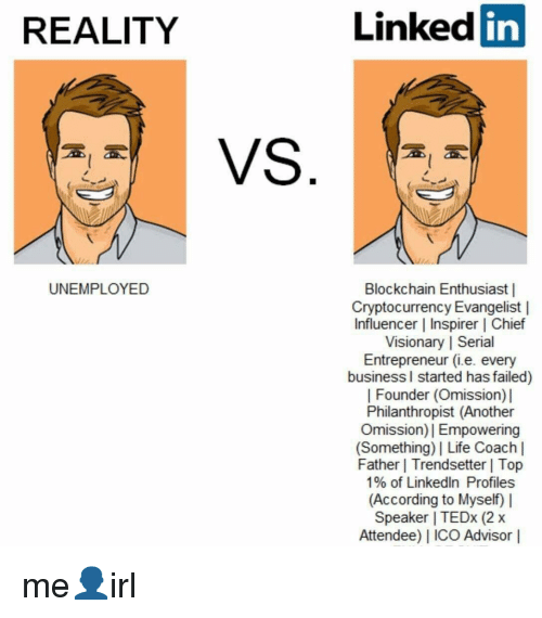 Life, LinkedIn, and Business: REALITY  Linked in  ta  UNEMPLOYED  Blockchain Enthusiast|  Cryptocurrency Evangelist |  Influencer | Inspirer | Chief  Visionary | Serial  Entrepreneur (ie. every  business l started has failed)  | Founder (Omission)  Philanthropist (Another  Omission)I Empowering  (Something) Life Coach l  Father | Trendsetter | Top  1% of LinkedIn Profiles  (According to Myself)  Speaker TEDx (2 x  Attendee) I ICO Advisor |