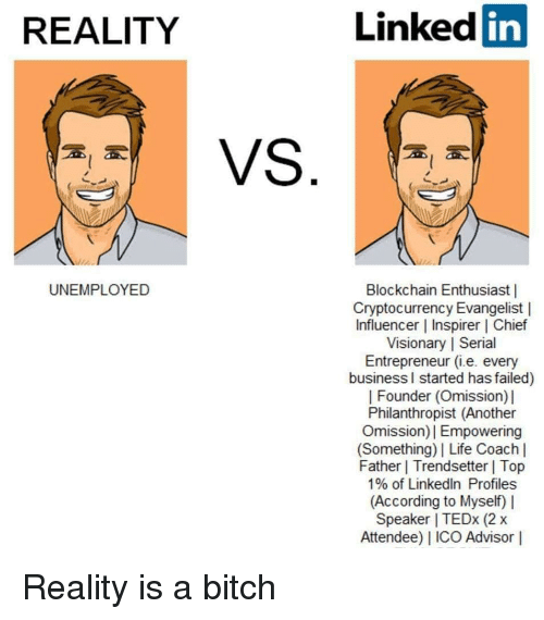Bitch, Life, and LinkedIn: REALITY  Linked in  UNEMPLOYED  Blockchain Enthusiast |  Cryptocurrency Evangelist |  Influencer | Inspirer | Chief  Visionary | Serial  Entrepreneur (i.e. every  business l started has failed)  | Founder (Omission)]  Philanthropist (Another  Omission)| Empowering  (Something) | Life Coach l  Father | Trendsetter | Top  1% of LinkedIn Profiles  (According to Myself) |  Speaker I TEDx (2 x  Attendee) IICO Advisor |